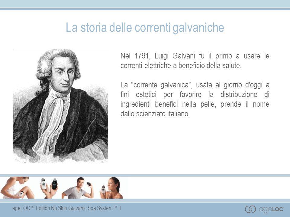 ageLOC Edition Nu Skin Galvanic Spa System II La storia delle correnti galvaniche Nel 1791, Luigi Galvani fu il primo a usare le correnti elettriche a