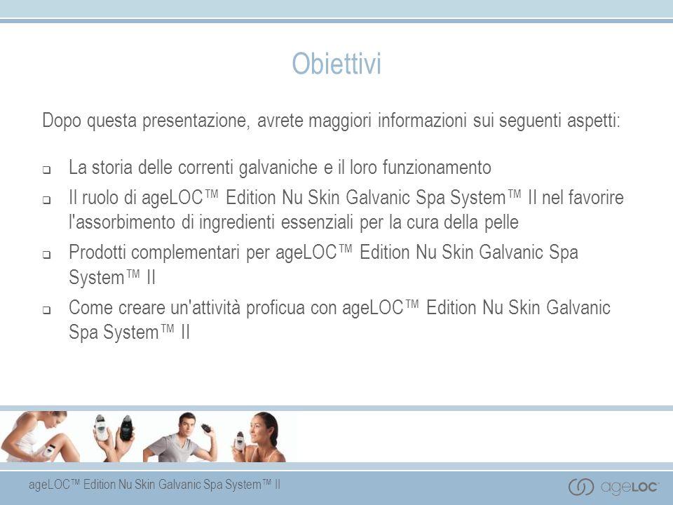 ageLOC Edition Nu Skin Galvanic Spa System II Obiettivi Dopo questa presentazione, avrete maggiori informazioni sui seguenti aspetti: La storia delle