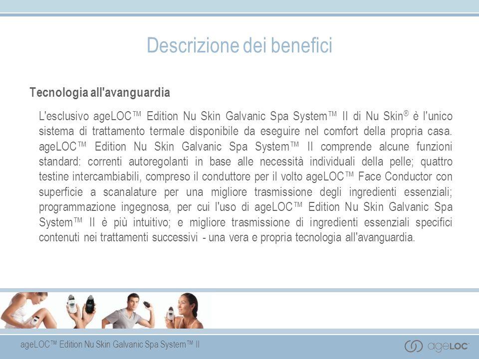 ageLOC Edition Nu Skin Galvanic Spa System II Descrizione dei benefici Tecnologia all'avanguardia L'esclusivo ageLOC Edition Nu Skin Galvanic Spa Syst