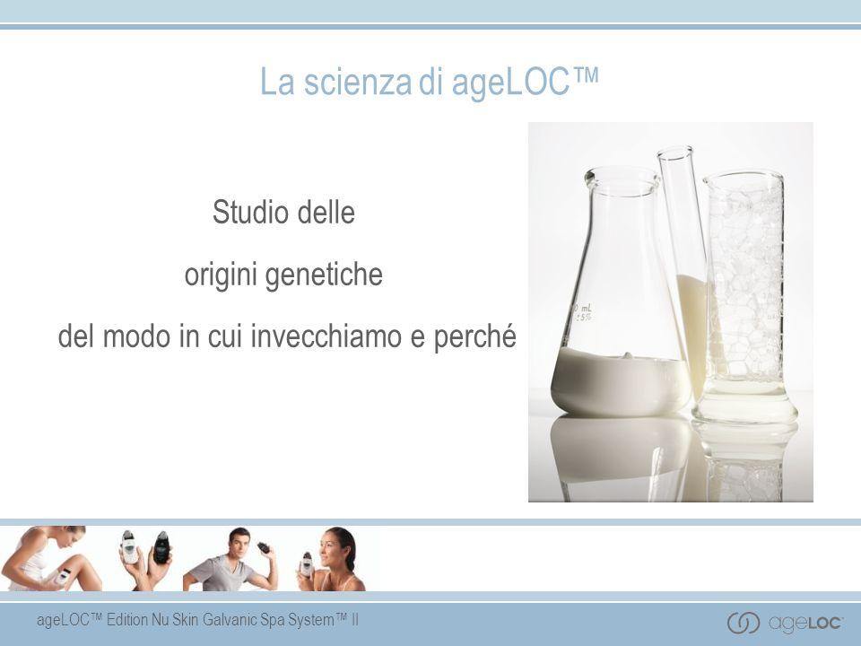 ageLOC Edition Nu Skin Galvanic Spa System II La scienza di ageLOC Studio delle origini genetiche del modo in cui invecchiamo e perché