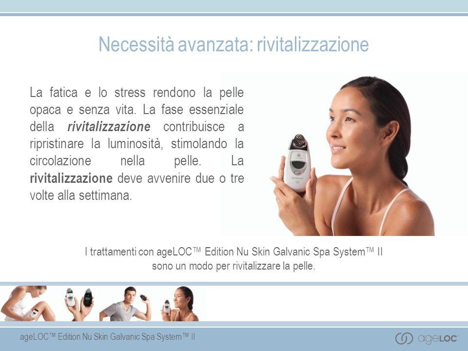 ageLOC Edition Nu Skin Galvanic Spa System II Necessità avanzata: rivitalizzazione La fatica e lo stress rendono la pelle opaca e senza vita. La fase