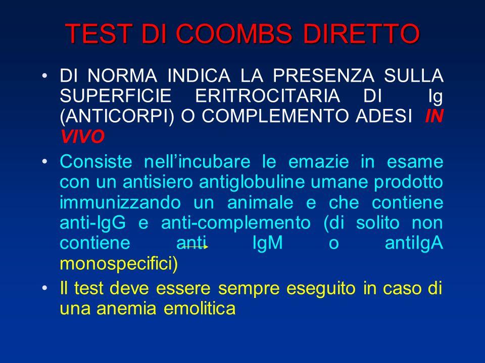 TEST DI COOMBS DIRETTO DI NORMA INDICA LA PRESENZA SULLA SUPERFICIE ERITROCITARIA DI Ig (ANTICORPI) O COMPLEMENTO ADESI IN VIVO Consiste nellincubare le emazie in esame con un antisiero antiglobuline umane prodotto immunizzando un animale e che contiene anti-IgG e anti-complemento (di solito non contiene anti IgM o antiIgA monospecifici) Il test deve essere sempre eseguito in caso di una anemia emolitica