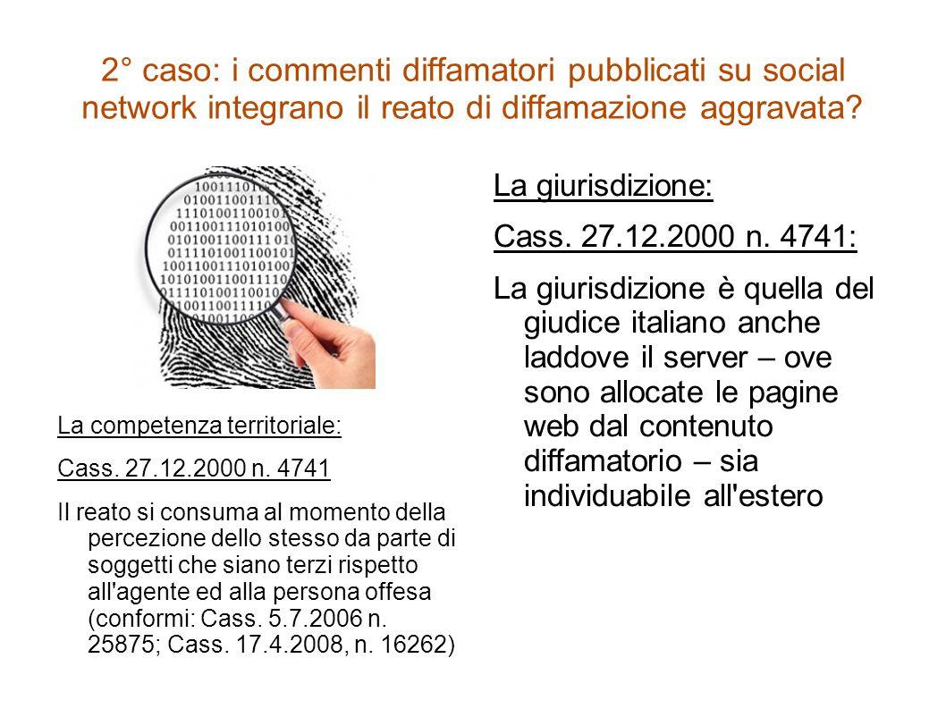 2° caso: i commenti diffamatori pubblicati su social network integrano il reato di diffamazione aggravata? La competenza territoriale: Cass. 27.12.200