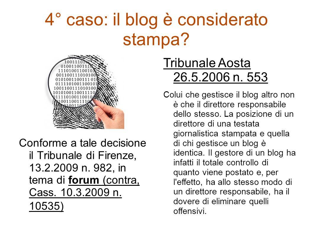 4° caso: il blog è considerato stampa? Conforme a tale decisione il Tribunale di Firenze, 13.2.2009 n. 982, in tema di forum (contra, Cass. 10.3.2009