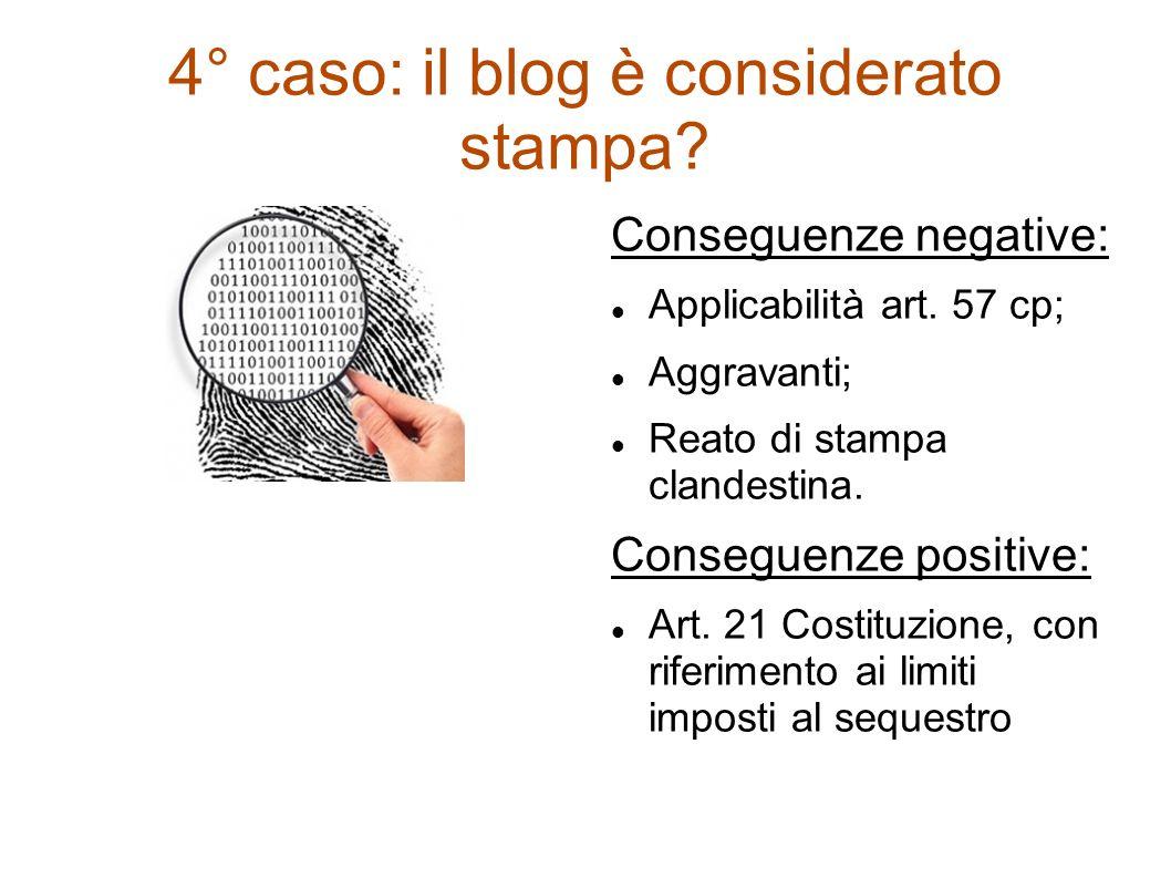 4° caso: il blog è considerato stampa? Conseguenze negative: Applicabilità art. 57 cp; Aggravanti; Reato di stampa clandestina. Conseguenze positive: