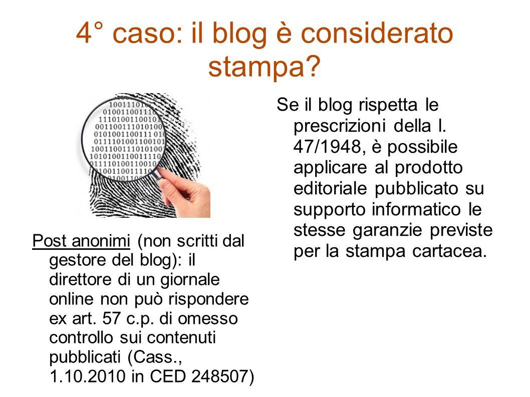 4° caso: il blog è considerato stampa? Post anonimi (non scritti dal gestore del blog): il direttore di un giornale online non può rispondere ex art.