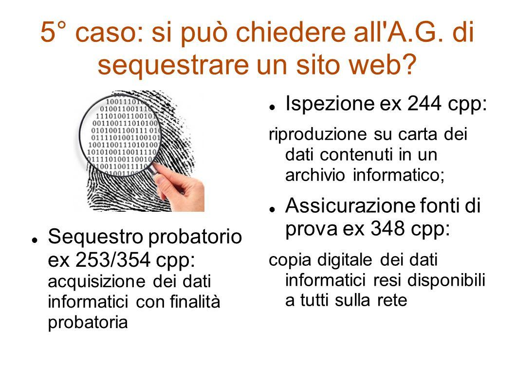 5° caso: si può chiedere all'A.G. di sequestrare un sito web? Sequestro probatorio ex 253/354 cpp: acquisizione dei dati informatici con finalità prob