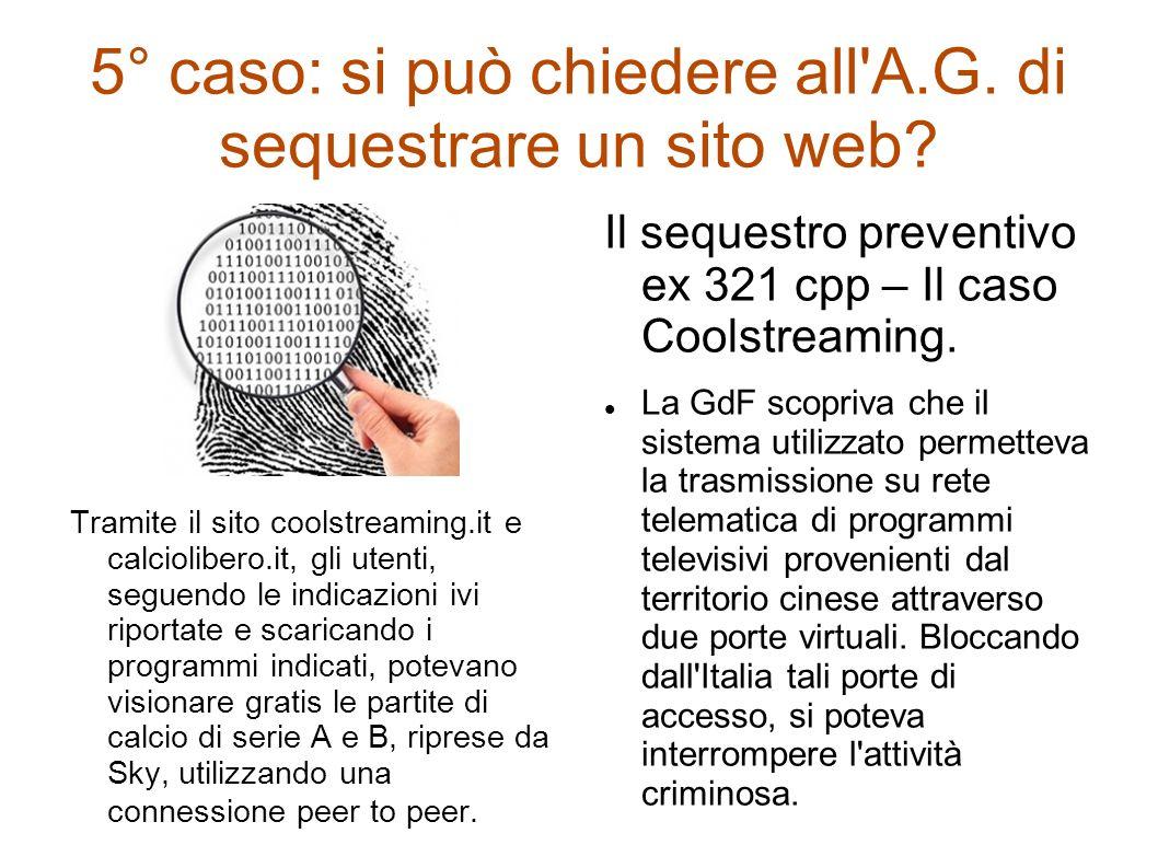 5° caso: si può chiedere all'A.G. di sequestrare un sito web? Tramite il sito coolstreaming.it e calciolibero.it, gli utenti, seguendo le indicazioni