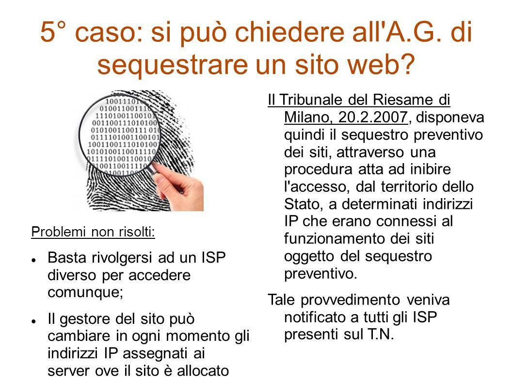 5° caso: si può chiedere all'A.G. di sequestrare un sito web? Problemi non risolti: Basta rivolgersi ad un ISP diverso per accedere comunque; Il gesto