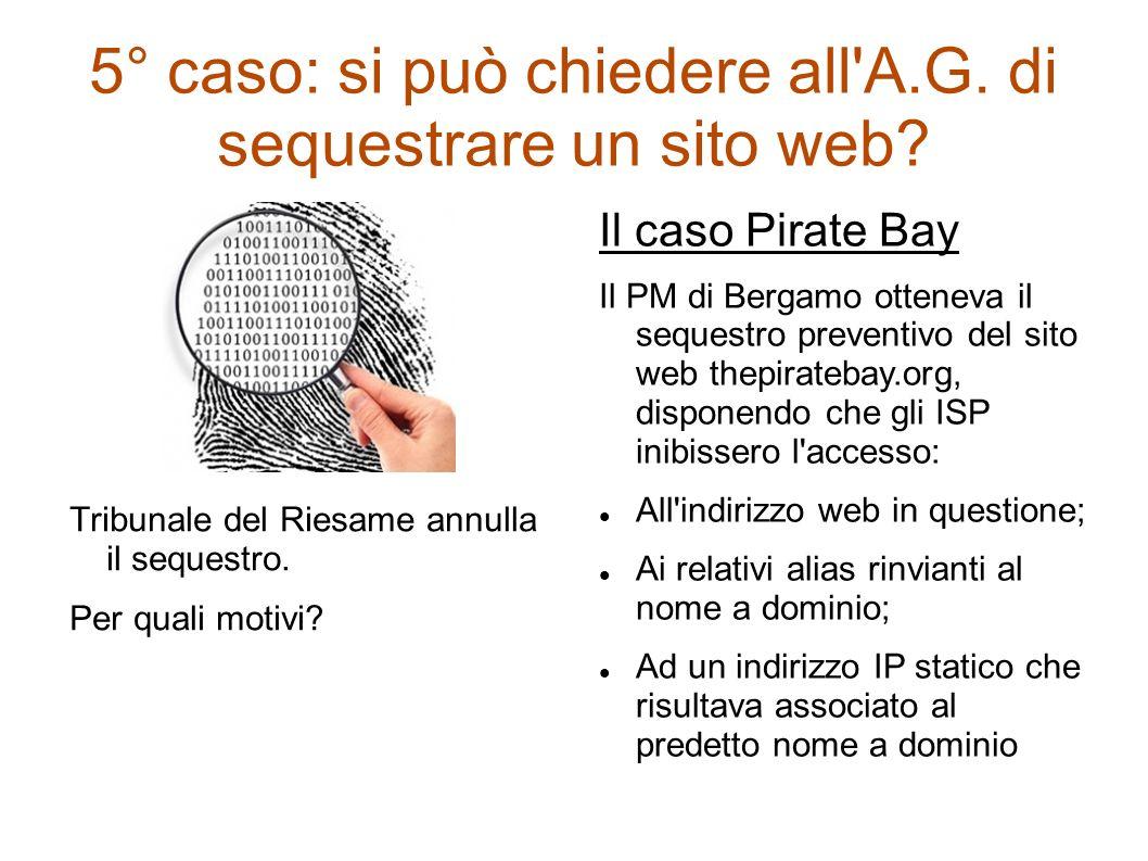 5° caso: si può chiedere all'A.G. di sequestrare un sito web? Tribunale del Riesame annulla il sequestro. Per quali motivi? Il caso Pirate Bay Il PM d