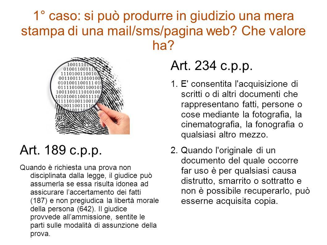 1° caso: si può produrre in giudizio una mera stampa di una mail/sms/pagina web? Che valore ha? Art. 189 c.p.p. Quando è richiesta una prova non disci