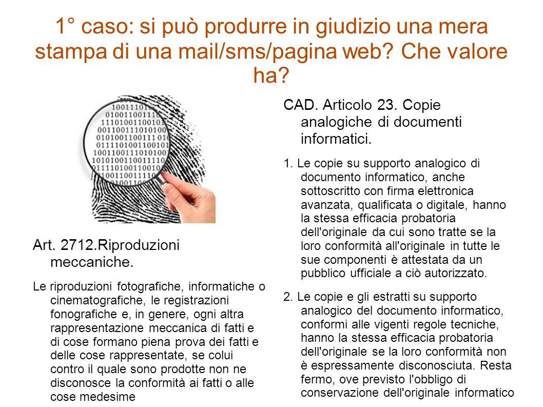 1° caso: si può produrre in giudizio una mera stampa di una mail/sms/pagina web? Che valore ha? Art. 2712.Riproduzioni meccaniche. Le riproduzioni fot