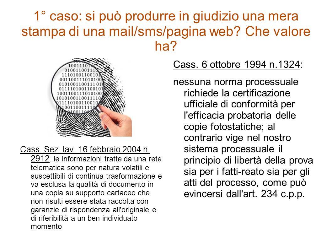 1° caso: si può produrre in giudizio una mera stampa di una mail/sms/pagina web? Che valore ha? Cass. Sez. lav. 16 febbraio 2004 n. 2912: le informazi