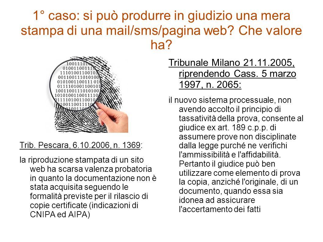 1° caso: si può produrre in giudizio una mera stampa di una mail/sms/pagina web? Che valore ha? Trib. Pescara, 6.10.2006, n. 1369: la riproduzione sta