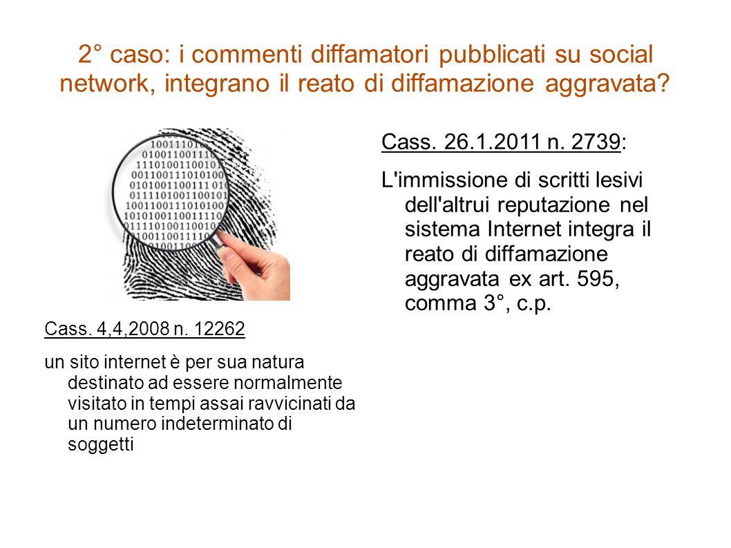 2° caso: i commenti diffamatori pubblicati su social network, integrano il reato di diffamazione aggravata? Cass. 4,4,2008 n. 12262 un sito internet è