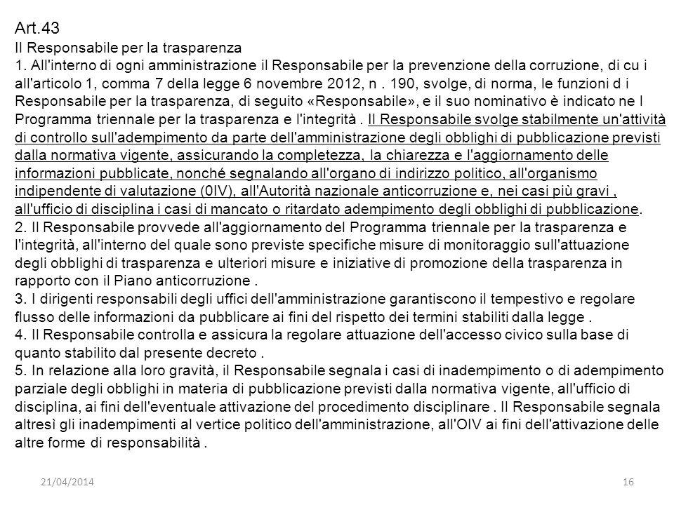 21/04/201416 Art.43 Il Responsabile per la trasparenza 1. All'interno di ogni amministrazione il Responsabile per la prevenzione della corruzione, di