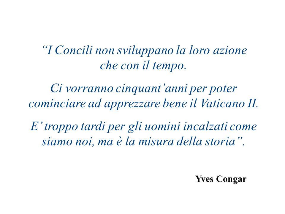 Yves Congar I Concili non sviluppano la loro azione che con il tempo. Ci vorranno cinquantanni per poter cominciare ad apprezzare bene il Vaticano II.