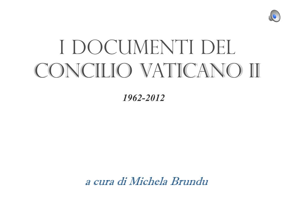 I documenti del Concilio Vaticano II a cura di Michela Brundu I documenti del Concilio Vaticano II 1962-2012