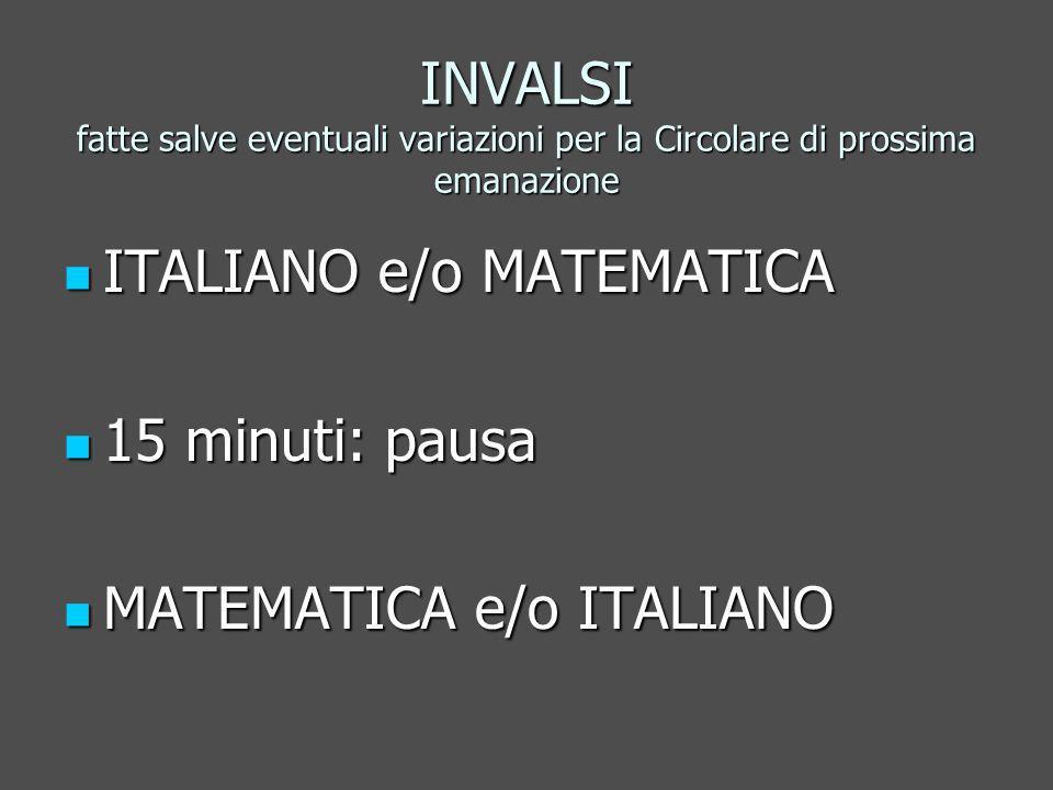 INVALSI fatte salve eventuali variazioni per la Circolare di prossima emanazione ITALIANO e/o MATEMATICA ITALIANO e/o MATEMATICA 15 minuti: pausa 15 minuti: pausa MATEMATICA e/o ITALIANO MATEMATICA e/o ITALIANO