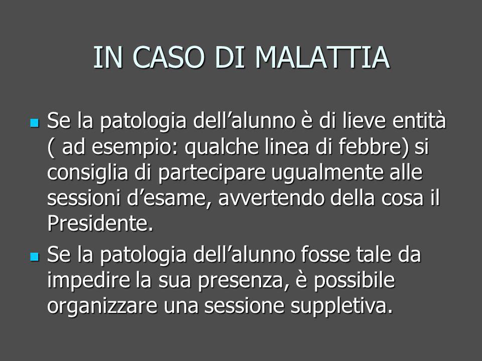 IN CASO DI MALATTIA Se la patologia dellalunno è di lieve entità ( ad esempio: qualche linea di febbre) si consiglia di partecipare ugualmente alle sessioni desame, avvertendo della cosa il Presidente.