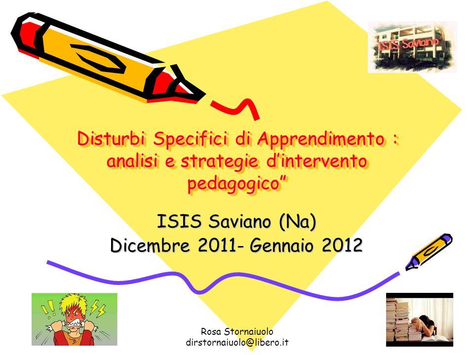 Rosa Stornaiuolo dirstornaiuolo@libero.it 1 Disturbi Specifici di Apprendimento : analisi e strategie dintervento pedagogico ISIS Saviano (Na) Dicembr