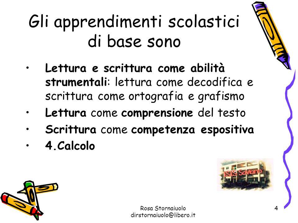 Rosa Stornaiuolo dirstornaiuolo@libero.it 4 Gli apprendimenti scolastici di base sono Lettura e scrittura come abilità strumentali: lettura come decod