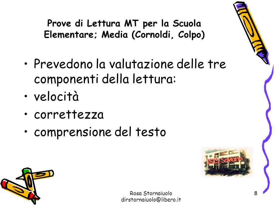 Rosa Stornaiuolo dirstornaiuolo@libero.it 8 Prove di Lettura MT per la Scuola Elementare; Media (Cornoldi, Colpo) Prevedono la valutazione delle tre c