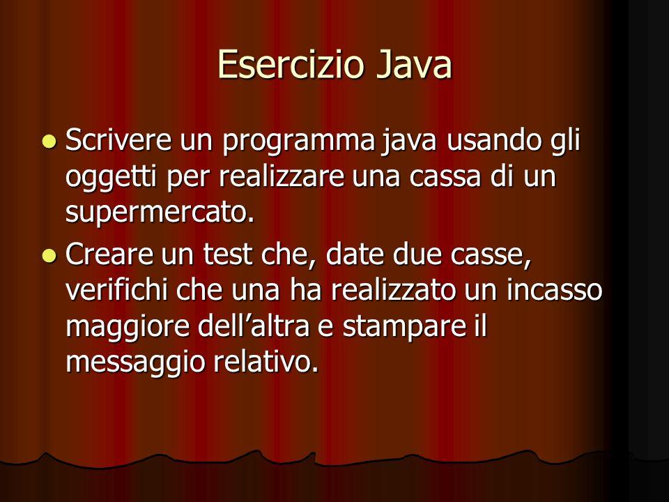 Esercizio Java Scrivere un programma java usando gli oggetti per realizzare una cassa di un supermercato. Scrivere un programma java usando gli oggett