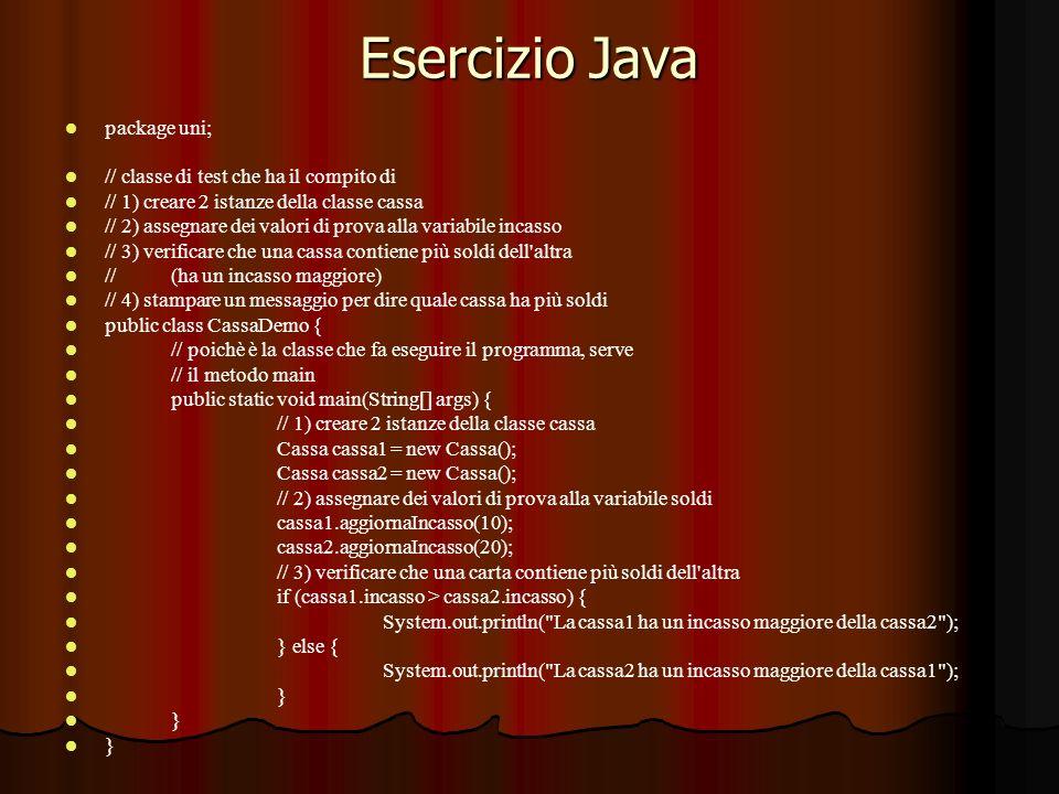 Esercizio Java package uni; // classe di test che ha il compito di // 1) creare 2 istanze della classe cassa // 2) assegnare dei valori di prova alla variabile incasso // 3) verificare che una cassa contiene più soldi dell altra //(ha un incasso maggiore) // 4) stampare un messaggio per dire quale cassa ha più soldi public class CassaDemo { // poichè è la classe che fa eseguire il programma, serve // il metodo main public static void main(String[] args) { // 1) creare 2 istanze della classe cassa Cassa cassa1 = new Cassa(); Cassa cassa2 = new Cassa(); // 2) assegnare dei valori di prova alla variabile soldi cassa1.aggiornaIncasso(10); cassa2.aggiornaIncasso(20); // 3) verificare che una carta contiene più soldi dell altra if (cassa1.incasso > cassa2.incasso) { System.out.println( La cassa1 ha un incasso maggiore della cassa2 ); } else { System.out.println( La cassa2 ha un incasso maggiore della cassa1 ); }