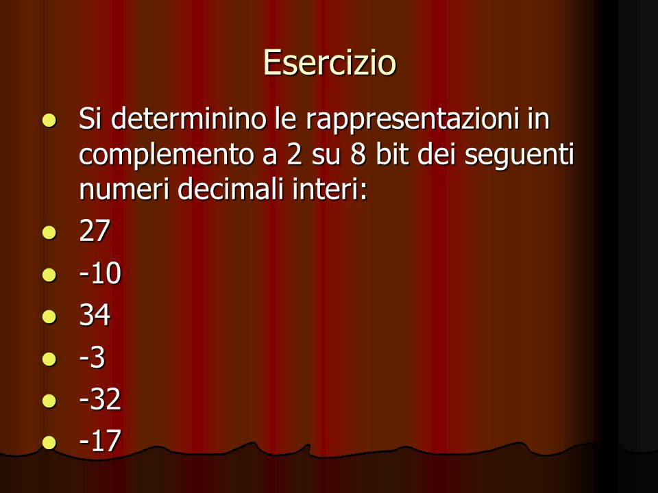 Esercizio Si determinino le rappresentazioni in complemento a 2 su 8 bit dei seguenti numeri decimali interi: Si determinino le rappresentazioni in complemento a 2 su 8 bit dei seguenti numeri decimali interi: 27 27 -10 -10 34 34 -3 -3 -32 -32 -17 -17