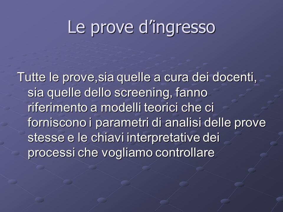 Le prove dingresso Tutte le prove,sia quelle a cura dei docenti, sia quelle dello screening, fanno riferimento a modelli teorici che ci forniscono i p