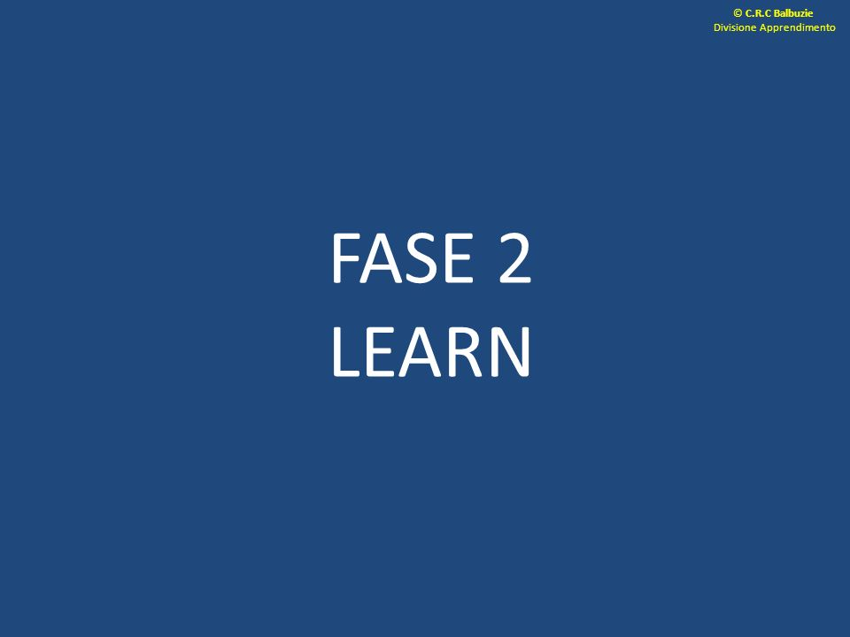 FASE 2 LEARN © C.R.C Balbuzie Divisione Apprendimento