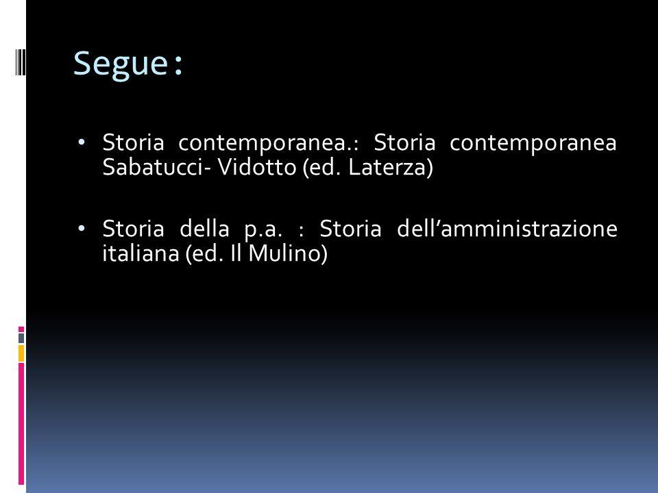 Segue: Storia contemporanea.: Storia contemporanea Sabatucci- Vidotto (ed. Laterza) Storia della p.a. : Storia dellamministrazione italiana (ed. Il Mu
