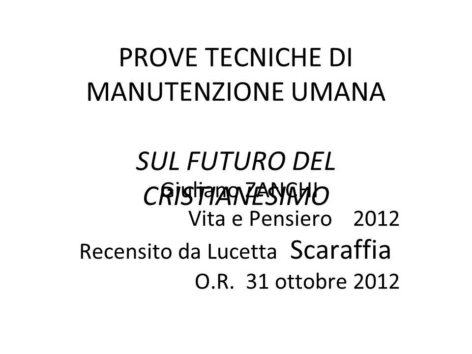 PROVE TECNICHE DI MANUTENZIONE UMANA SUL FUTURO DEL CRISTIANESIMO Giuliano ZANCHI Vita e Pensiero 2012 Recensito da Lucetta Scaraffia O.R. 31 ottobre