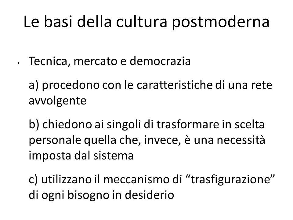 Le basi della cultura postmoderna Tecnica, mercato e democrazia a) procedono con le caratteristiche di una rete avvolgente b) chiedono ai singoli di t