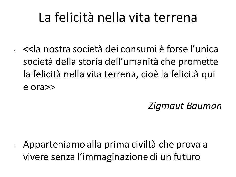 La felicità nella vita terrena > Zigmaut Bauman Apparteniamo alla prima civiltà che prova a vivere senza limmaginazione di un futuro