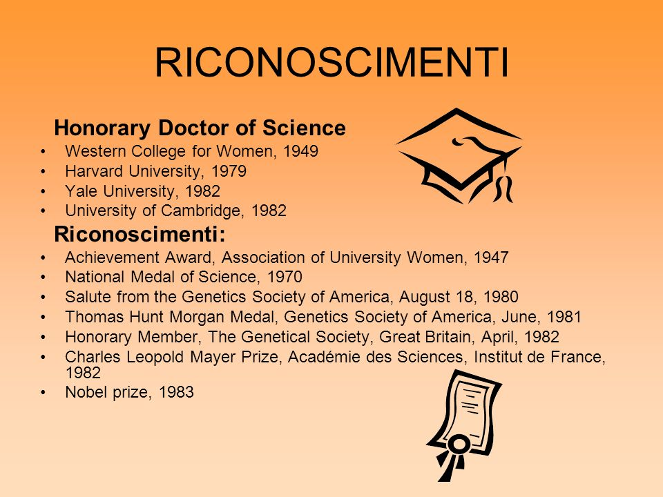 RICONOSCIMENTI Honorary Doctor of Science Western College for Women, 1949 Harvard University, 1979 Yale University, 1982 University of Cambridge, 1982 Riconoscimenti: Achievement Award, Association of University Women, 1947 National Medal of Science, 1970 Salute from the Genetics Society of America, August 18, 1980 Thomas Hunt Morgan Medal, Genetics Society of America, June, 1981 Honorary Member, The Genetical Society, Great Britain, April, 1982 Charles Leopold Mayer Prize, Académie des Sciences, Institut de France, 1982 Nobel prize, 1983