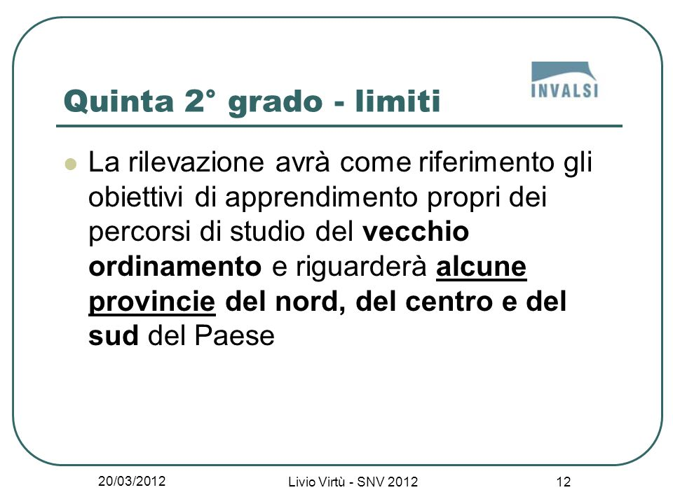 20/03/2012 Livio Virtù - SNV 2012 12 Quinta 2° grado - limiti La rilevazione avrà come riferimento gli obiettivi di apprendimento propri dei percorsi di studio del vecchio ordinamento e riguarderà alcune provincie del nord, del centro e del sud del Paese