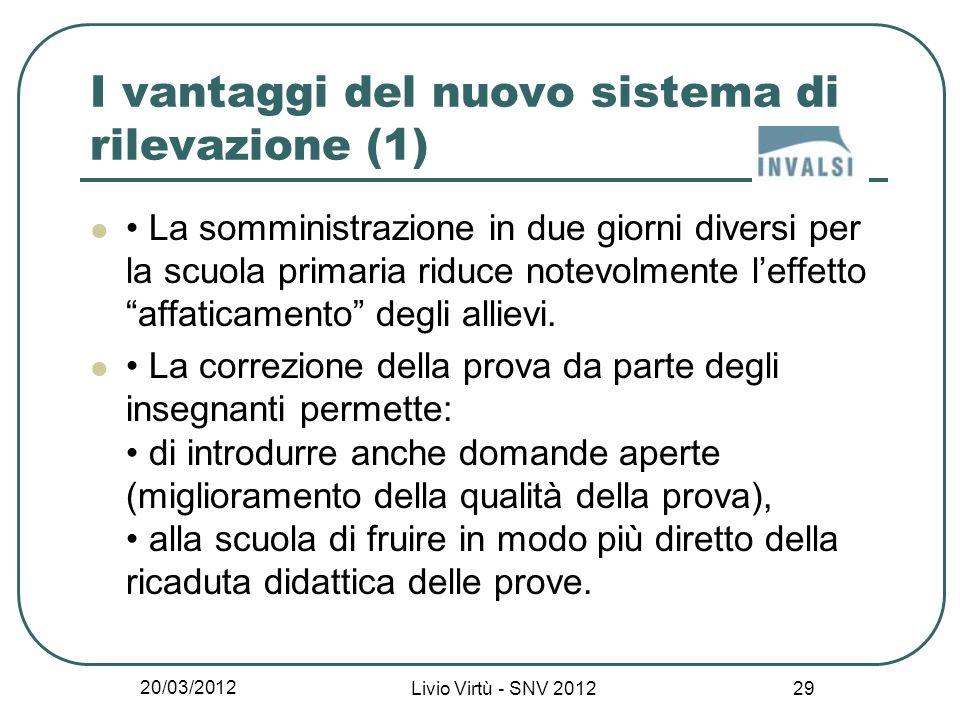 20/03/2012 Livio Virtù - SNV 2012 29 I vantaggi del nuovo sistema di rilevazione (1) La somministrazione in due giorni diversi per la scuola primaria riduce notevolmente leffetto affaticamento degli allievi.