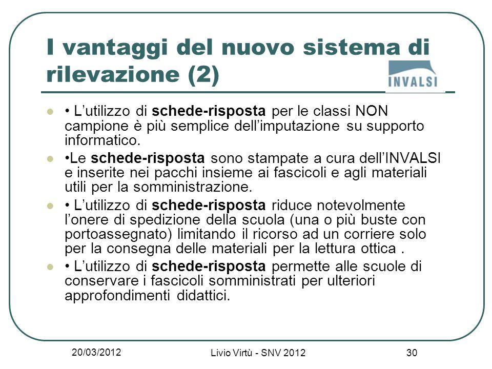20/03/2012 Livio Virtù - SNV 2012 30 I vantaggi del nuovo sistema di rilevazione (2) Lutilizzo di schede-risposta per le classi NON campione è più semplice dellimputazione su supporto informatico.
