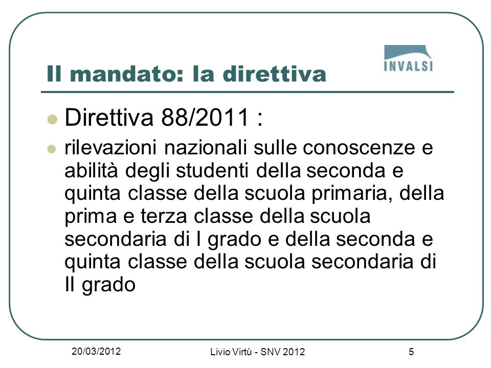 20/03/2012 Livio Virtù - SNV 2012 6 Classi coinvolte (Direttiva 88/2011) 2 a primaria 5 a primaria 1 a primo grado 3 a primo grado (esame di stato) 2 a secondo grado 5 a secondo grado (esame di stato)