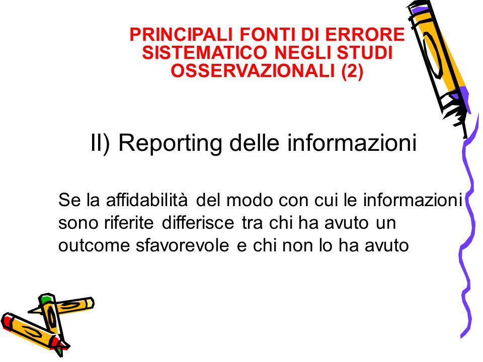 PRINCIPALI FONTI DI ERRORE SISTEMATICO NEGLI STUDI OSSERVAZIONALI (2) II) Reporting delle informazioni Se la affidabilità del modo con cui le informaz