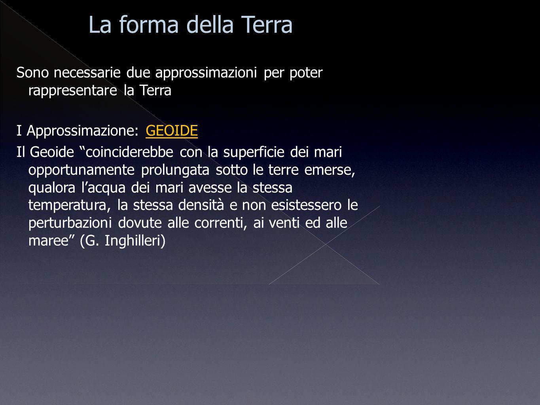 Sono necessarie due approssimazioni per poter rappresentare la Terra I Approssimazione: GEOIDE Il Geoide coinciderebbe con la superficie dei mari oppo