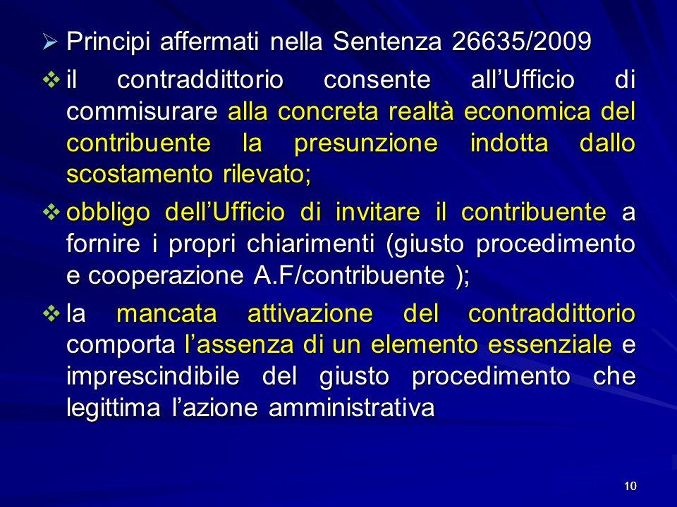 10 Principi affermati nella Sentenza 26635/2009 Principi affermati nella Sentenza 26635/2009 il contraddittorio consente allUfficio di commisurare alla concreta realtà economica del contribuente la presunzione indotta dallo scostamento rilevato; il contraddittorio consente allUfficio di commisurare alla concreta realtà economica del contribuente la presunzione indotta dallo scostamento rilevato; obbligo dellUfficio di invitare il contribuente a fornire i propri chiarimenti (giusto procedimento e cooperazione A.F/contribuente ); obbligo dellUfficio di invitare il contribuente a fornire i propri chiarimenti (giusto procedimento e cooperazione A.F/contribuente ); la mancata attivazione del contraddittorio comporta lassenza di un elemento essenziale e imprescindibile del giusto procedimento che legittima lazione amministrativa la mancata attivazione del contraddittorio comporta lassenza di un elemento essenziale e imprescindibile del giusto procedimento che legittima lazione amministrativa 10