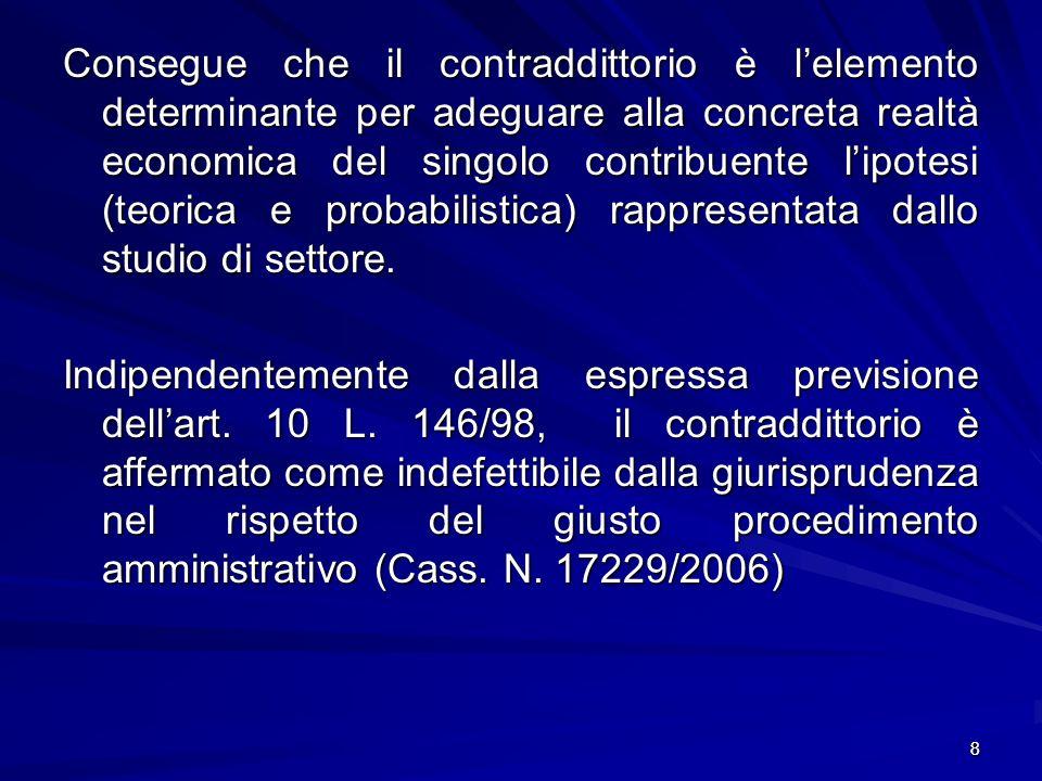 8 Consegue che il contraddittorio è lelemento determinante per adeguare alla concreta realtà economica del singolo contribuente lipotesi (teorica e probabilistica) rappresentata dallo studio di settore.