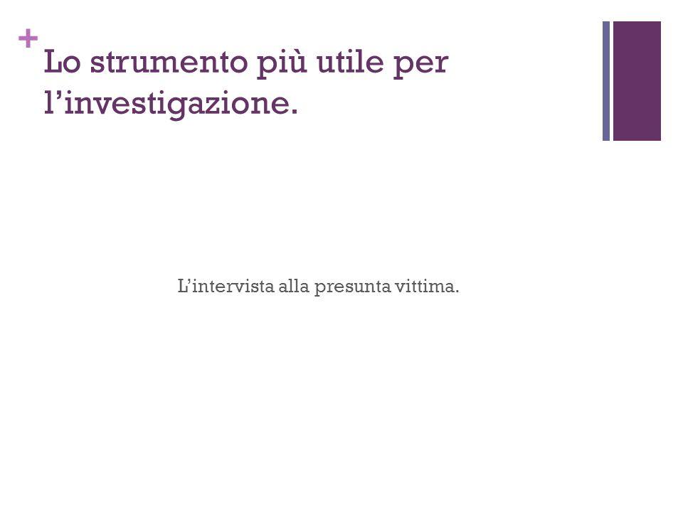 + Lo strumento più utile per linvestigazione. Lintervista alla presunta vittima.