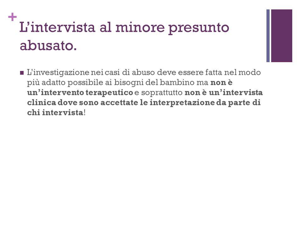 + Lintervista al minore presunto abusato. Linvestigazione nei casi di abuso deve essere fatta nel modo più adatto possibile ai bisogni del bambino ma