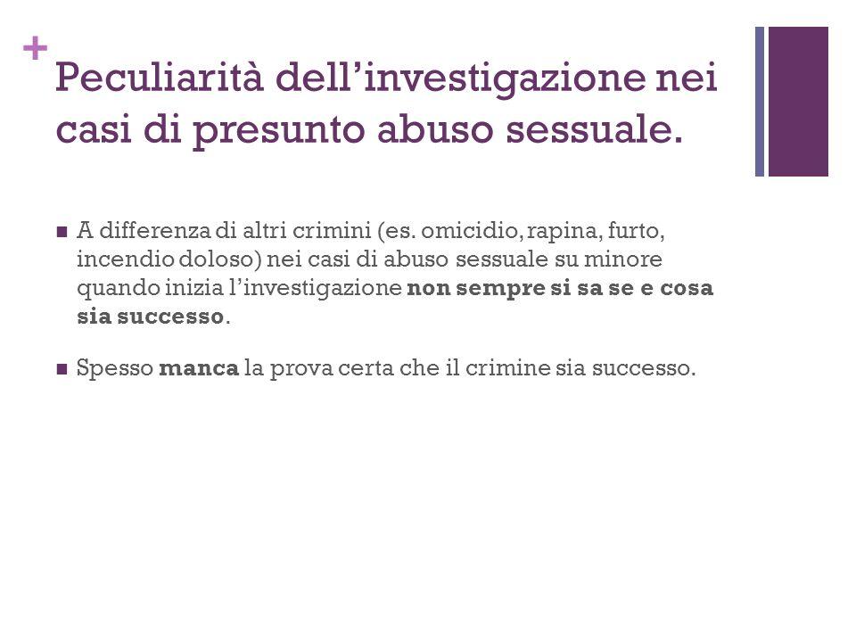 + Peculiarità dellinvestigazione nei casi di presunto abuso sessuale. A differenza di altri crimini (es. omicidio, rapina, furto, incendio doloso) nei