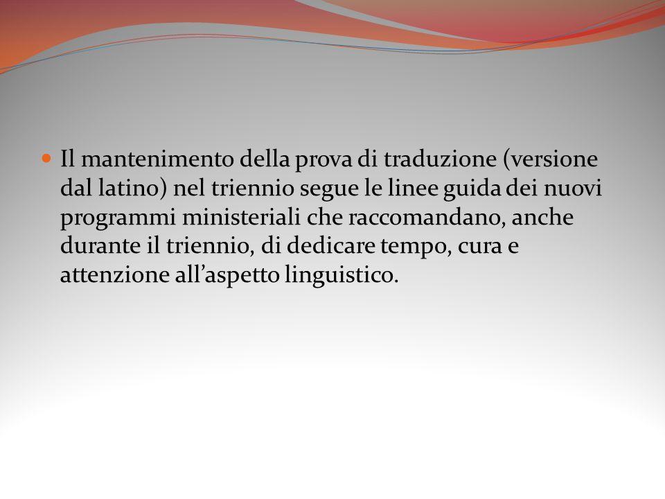Il mantenimento della prova di traduzione (versione dal latino) nel triennio segue le linee guida dei nuovi programmi ministeriali che raccomandano, anche durante il triennio, di dedicare tempo, cura e attenzione allaspetto linguistico.