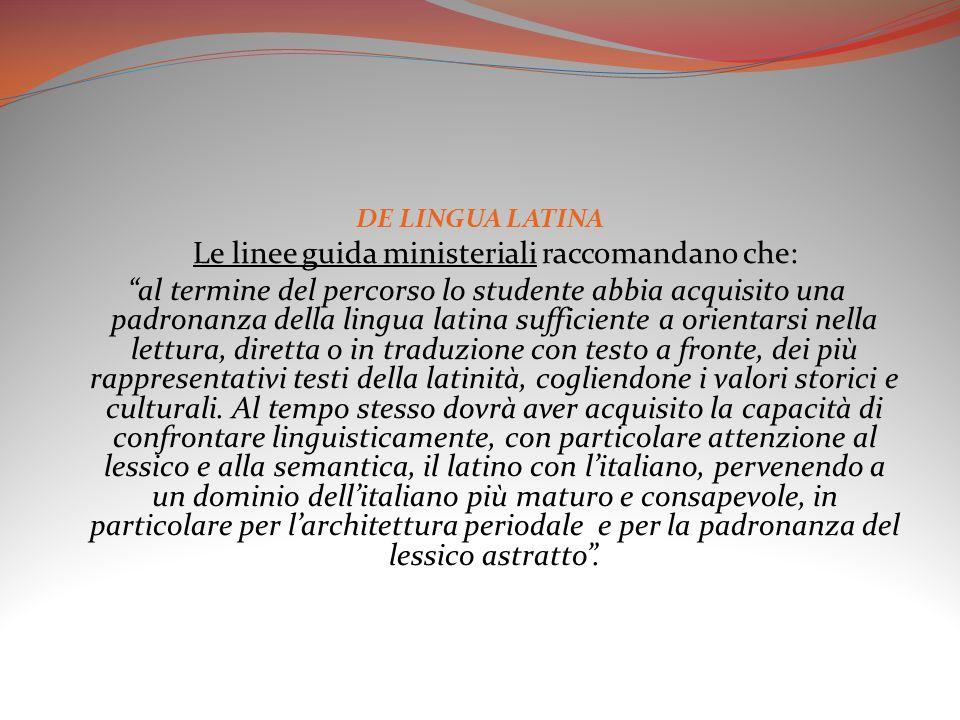 DE LINGUA LATINA Le linee guida ministeriali raccomandano che: al termine del percorso lo studente abbia acquisito una padronanza della lingua latina